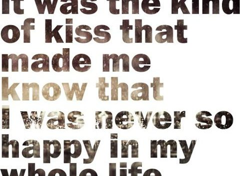 It was the kind of kiss that made me know that I was never so happy in my whole life.