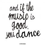 and if the music is good, you dance.