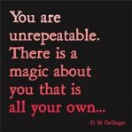 You are unrepeatable. There is a magic about you that is all your own…