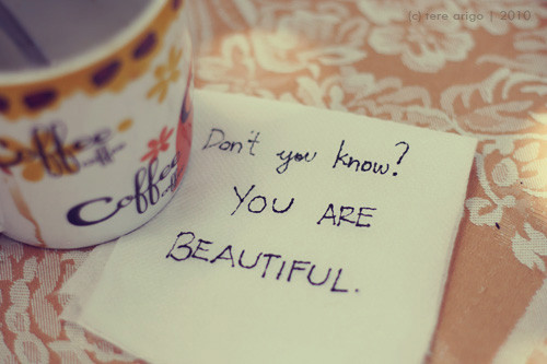 Don't you know? You are BEAUTIFUL.