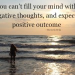You cant fill your mind with negative thoughts and expect a positive outcome